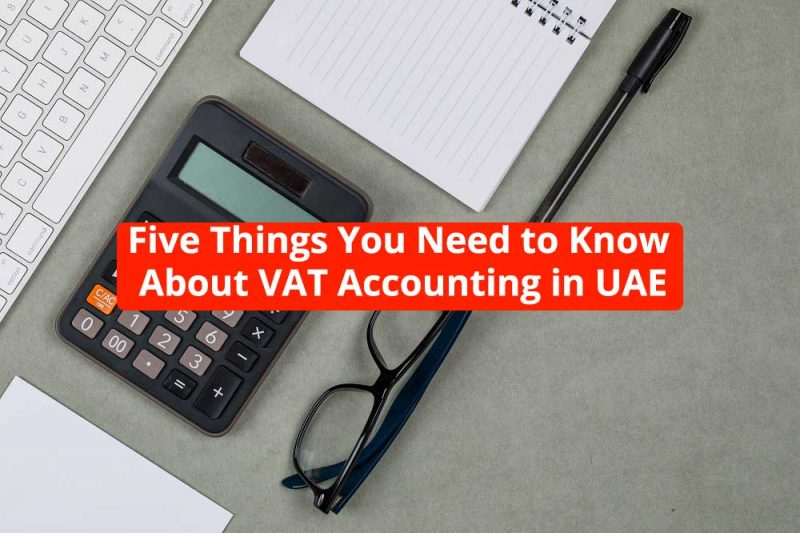 Five Things You Need to Know About VAT Accounting in UAE